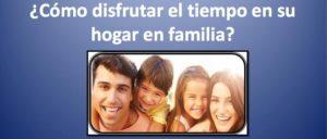 ¿cómo disfrutar el timpo en su hogar en familia?